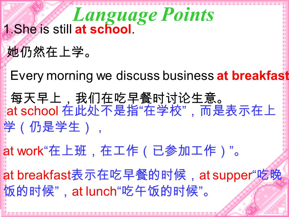 Language Points 1.She is still at school. Every morning we discuss business at breakfast. at school at work at breakfast at supper at lunch