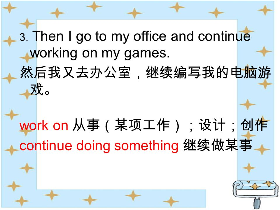 3. Then I go to my office and continue working on my games. work on continue doing something