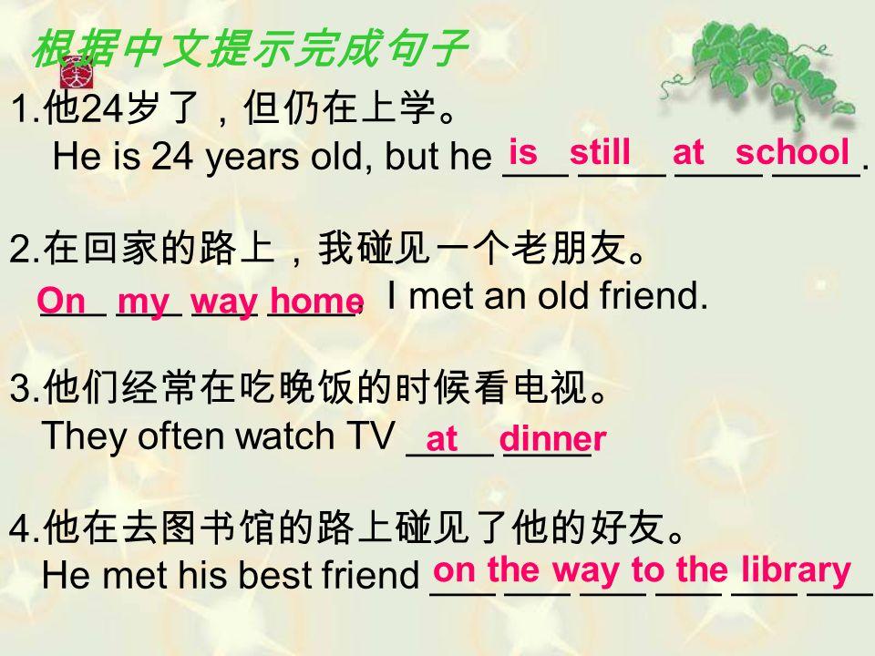 1. 24 He is 24 years old, but he ___ ____ ____ ____. 2. ___ ___ ___ ____, I met an old friend. 3. They often watch TV ____ ____. 4. He met his best fr