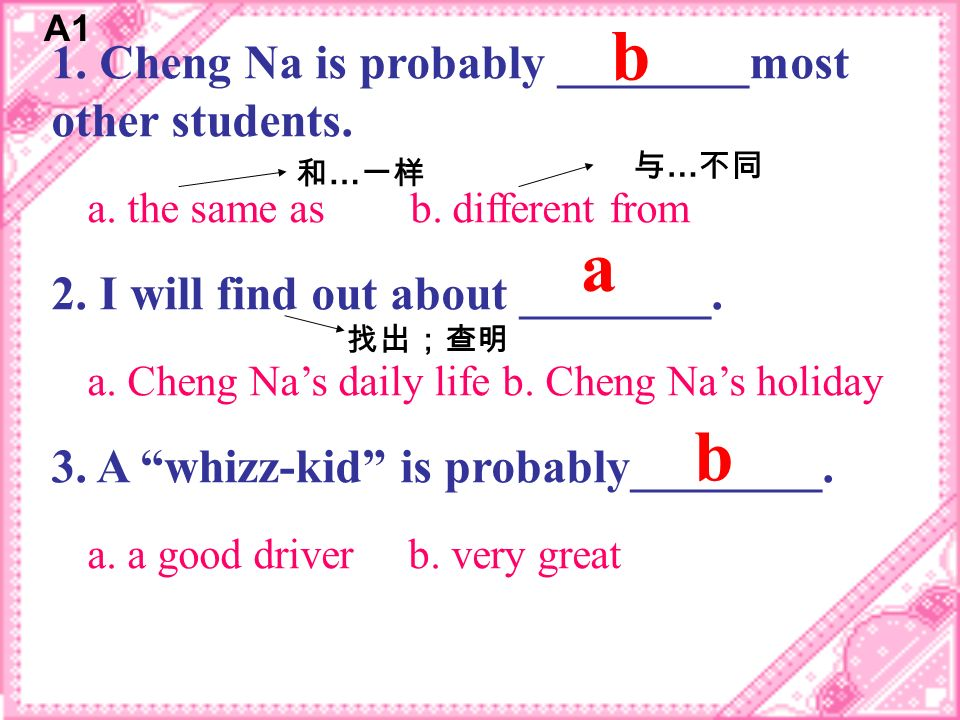 1. Cheng Na is probably ________most other students. a. the same as b. different from 2. I will find out about ________. a. Cheng Nas daily life b. Ch