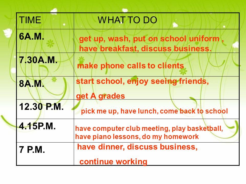 TIME WHAT TO DO 6A.M. 7.30A.M. 8A.M. 12.30 P.M. 4.15P.M. 7 P.M. get up, wash, put on school uniform, have breakfast, discuss business. make phone call
