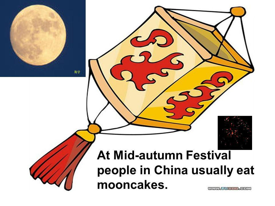 At Mid-autumn Festival people in China usually eat mooncakes.