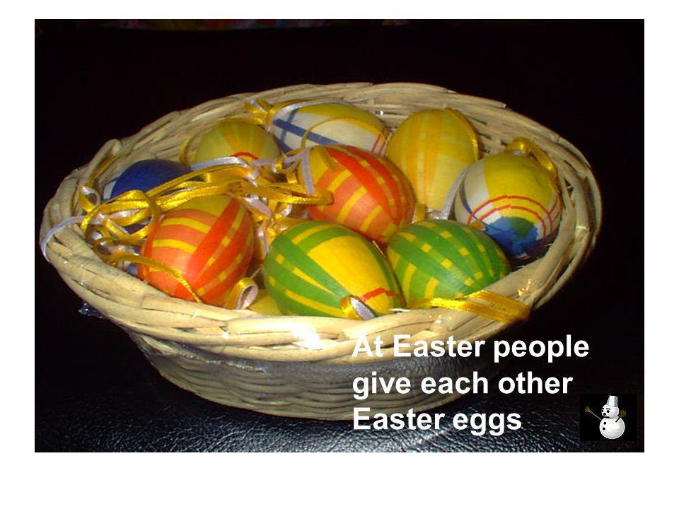 At Easter people give each other Easter eggs.