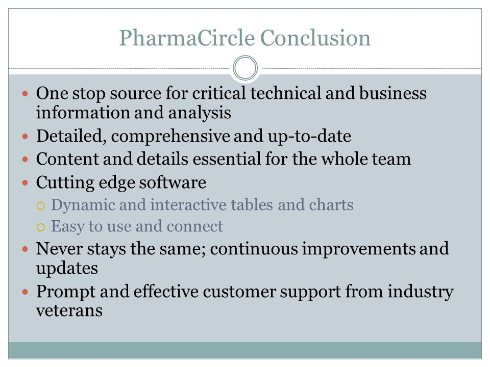 PharmaCircle Conclusion One stop source for critical technical and business information and analysis Detailed, comprehensive and up-to-date Content and details essential for the whole team Cutting edge software Dynamic and interactive tables and charts Easy to use and connect Never stays the same; continuous improvements and updates Prompt and effective customer support from industry veterans