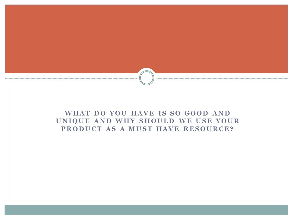 WHAT DO YOU HAVE IS SO GOOD AND UNIQUE AND WHY SHOULD WE USE YOUR PRODUCT AS A MUST HAVE RESOURCE