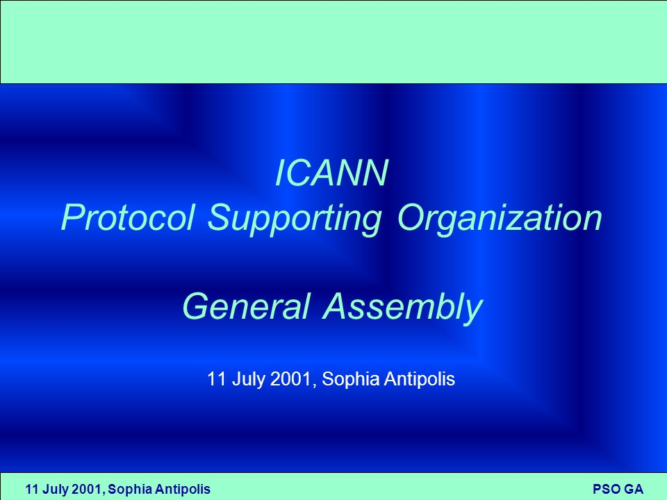 11 July 2001, Sophia Antipolis PSO GA ICANN Protocol Supporting Organization General Assembly 11 July 2001, Sophia Antipolis