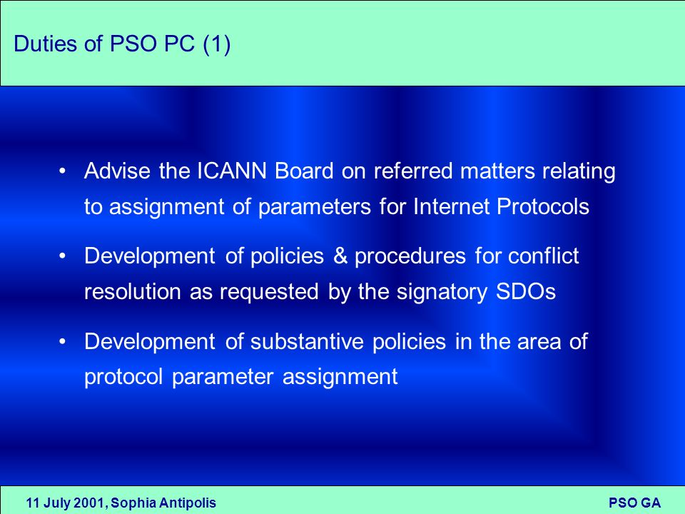 11 July 2001, Sophia Antipolis PSO GA Duties of PSO PC (1) Advise the ICANN Board on referred matters relating to assignment of parameters for Interne