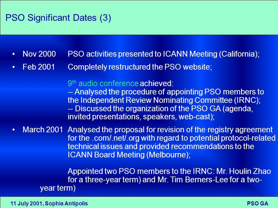 11 July 2001, Sophia Antipolis PSO GA PSO Significant Dates (3) Nov 2000PSO activities presented to ICANN Meeting (California); Feb 2001Completely restructured the PSO website; 9 th audio conference achieved: -- Analysed the procedure of appointing PSO members to the Independent Review Nominating Committee (IRNC); -- Discussed the organization of the PSO GA (agenda, invited presentations, speakers, web-cast); March 2001Analysed the proposal for revision of the registry agreement for the.com/.net/.org with regard to potential protocol-related technical issues and provided recommendations to the ICANN Board Meeting (Melbourne); Appointed two PSO members to the IRNC: Mr.