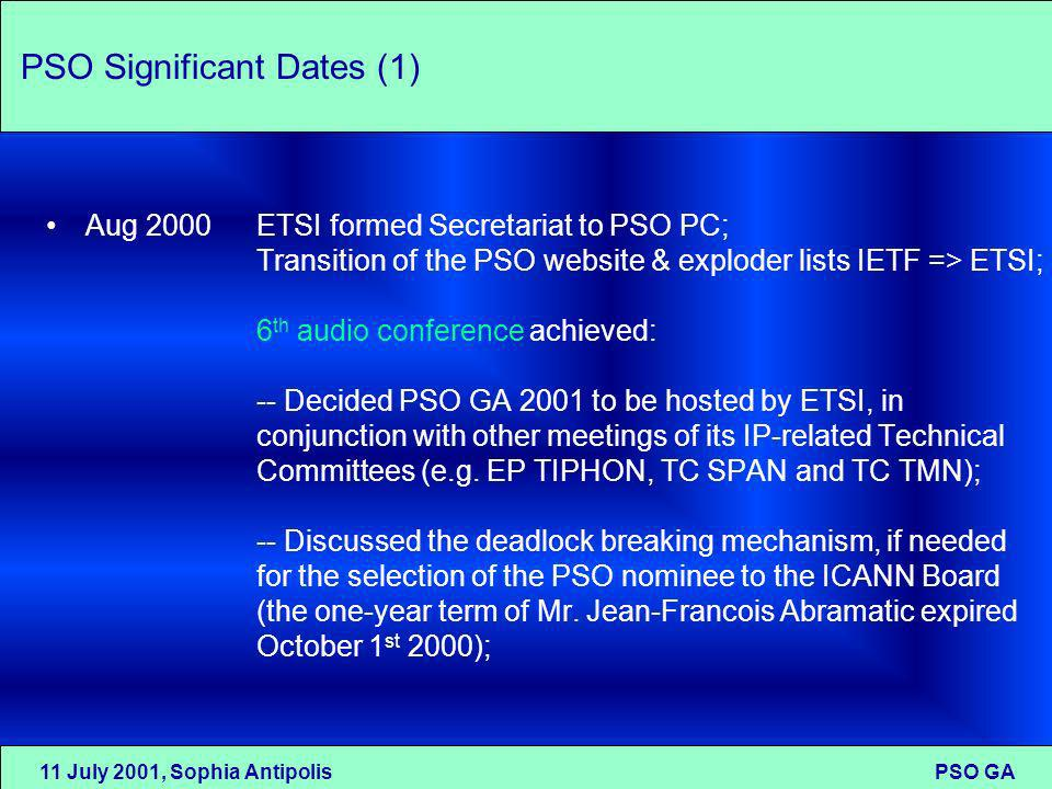 11 July 2001, Sophia Antipolis PSO GA PSO Significant Dates (1) Aug 2000ETSI formed Secretariat to PSO PC; Transition of the PSO website & exploder lists IETF => ETSI; 6 th audio conference achieved: -- Decided PSO GA 2001 to be hosted by ETSI, in conjunction with other meetings of its IP-related Technical Committees (e.g.