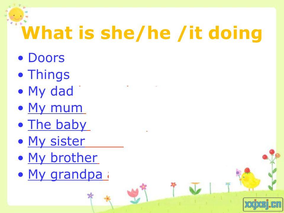 What is she/he /it doing Doors are always slamming. Things falling down. My dad keeps shouting. My mum breaks things. The baby will bite you. My siste