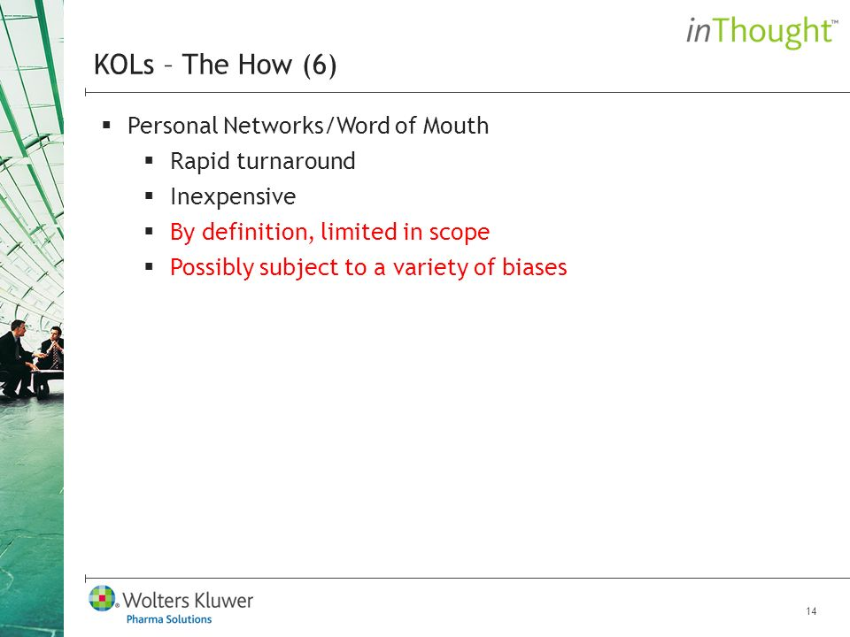 14 Personal Networks/Word of Mouth Rapid turnaround Inexpensive By definition, limited in scope Possibly subject to a variety of biases KOLs – The How (6)