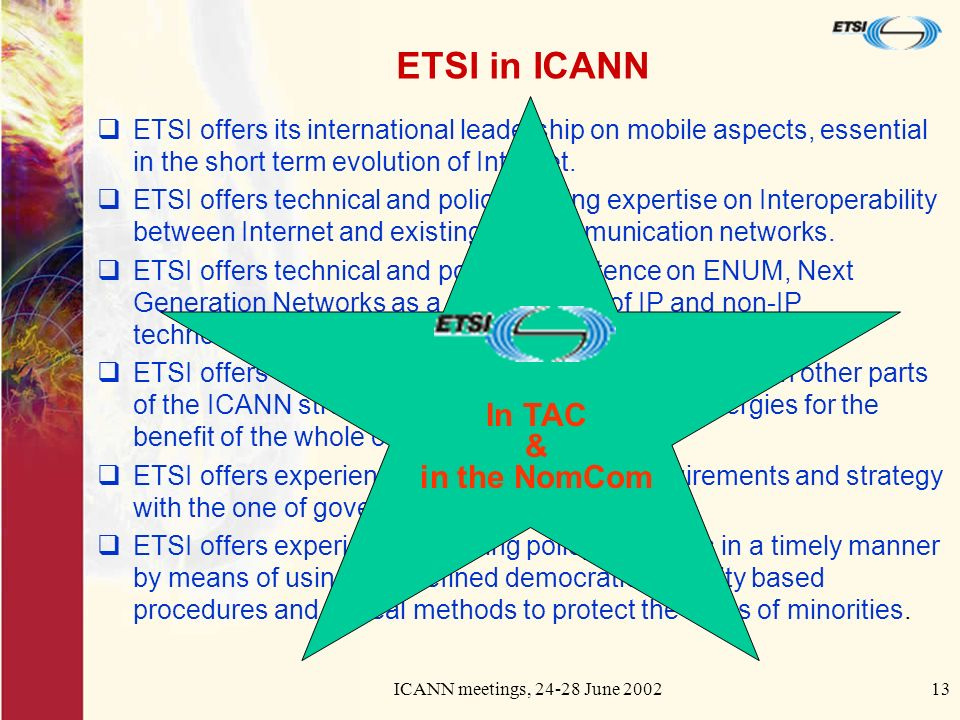 ICANN meetings, 24-28 June 200213 ETSI in ICANN ETSI offers its international leadership on mobile aspects, essential in the short term evolution of I
