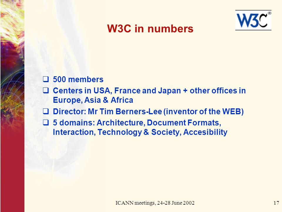 ICANN meetings, June W3C in numbers 500 members Centers in USA, France and Japan + other offices in Europe, Asia & Africa Director: Mr Tim Berners-Lee (inventor of the WEB) 5 domains: Architecture, Document Formats, Interaction, Technology & Society, Accesibility