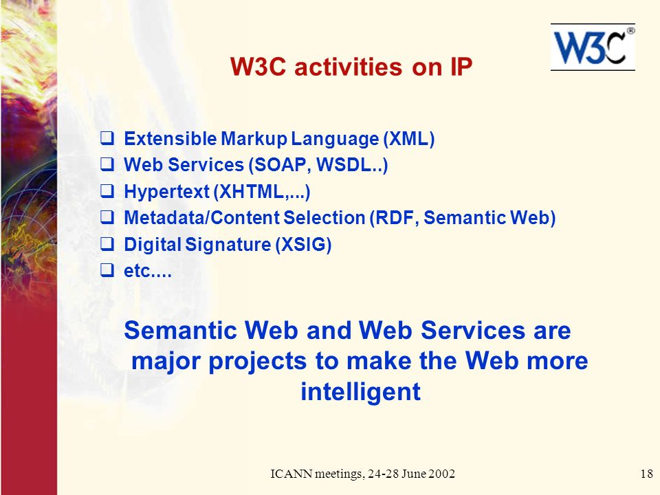 ICANN meetings, June W3C activities on IP Extensible Markup Language (XML) Web Services (SOAP, WSDL..) Hypertext (XHTML,...) Metadata/Content Selection (RDF, Semantic Web) Digital Signature (XSIG) etc....