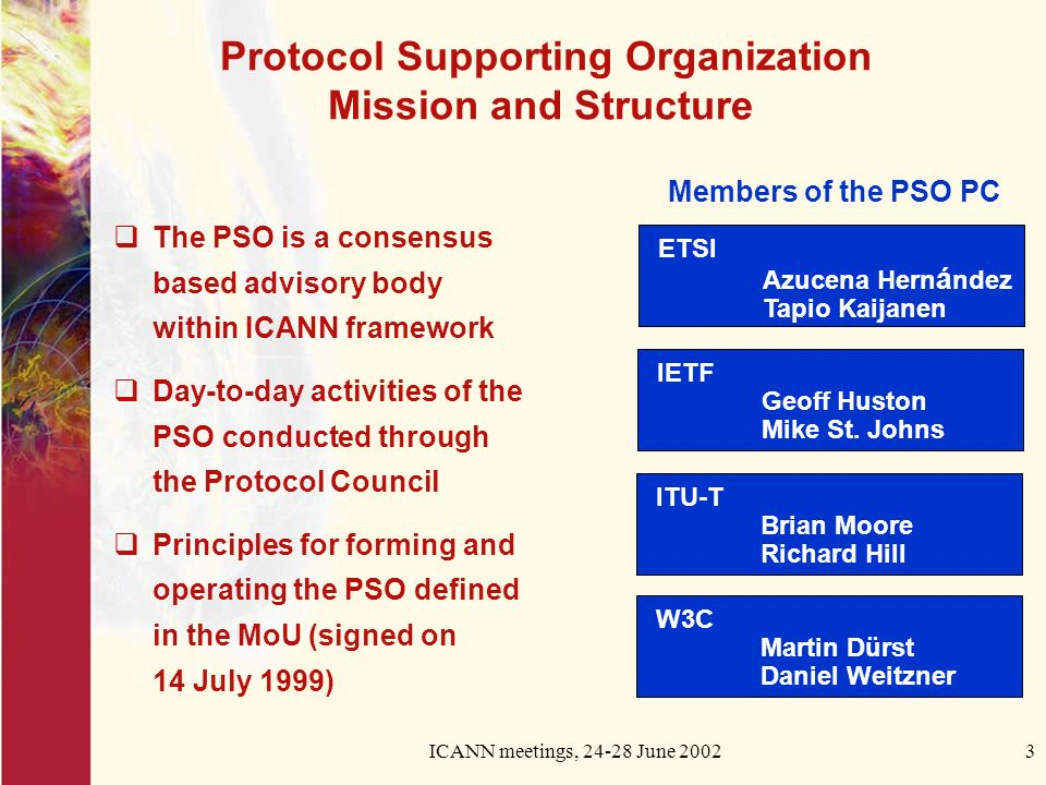 ICANN meetings, 24-28 June 20023 Protocol Supporting Organization Mission and Structure The PSO is a consensus based advisory body within ICANN framew