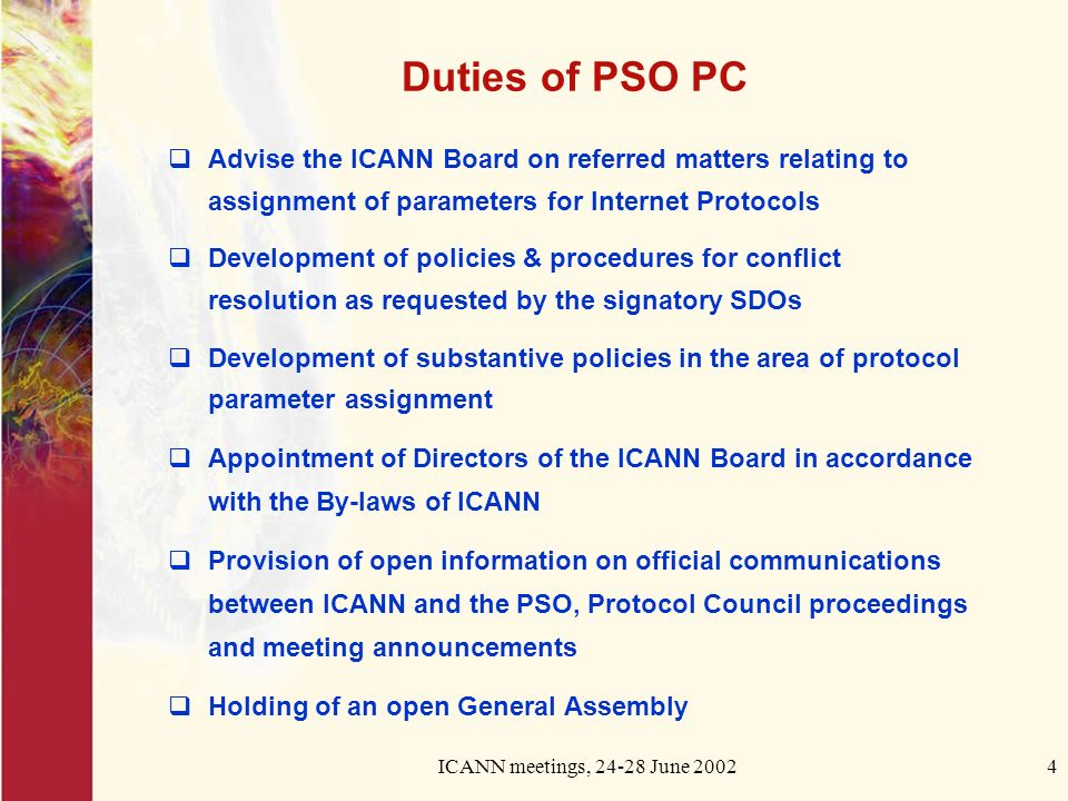 ICANN meetings, June Duties of PSO PC Advise the ICANN Board on referred matters relating to assignment of parameters for Internet Protocols Development of policies & procedures for conflict resolution as requested by the signatory SDOs Development of substantive policies in the area of protocol parameter assignment Appointment of Directors of the ICANN Board in accordance with the By-laws of ICANN Provision of open information on official communications between ICANN and the PSO, Protocol Council proceedings and meeting announcements Holding of an open General Assembly
