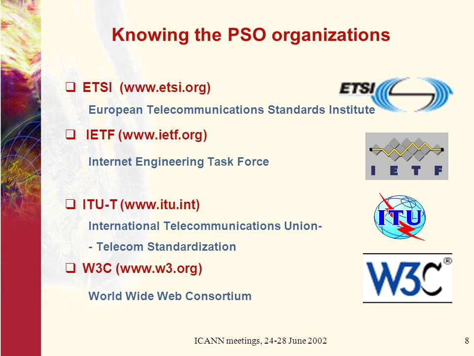 ICANN meetings, June Knowing the PSO organizations ETSI (  European Telecommunications Standards Institute IETF (  Internet Engineering Task Force ITU-T (  International Telecommunications Union- - Telecom Standardization W3C (  World Wide Web Consortium