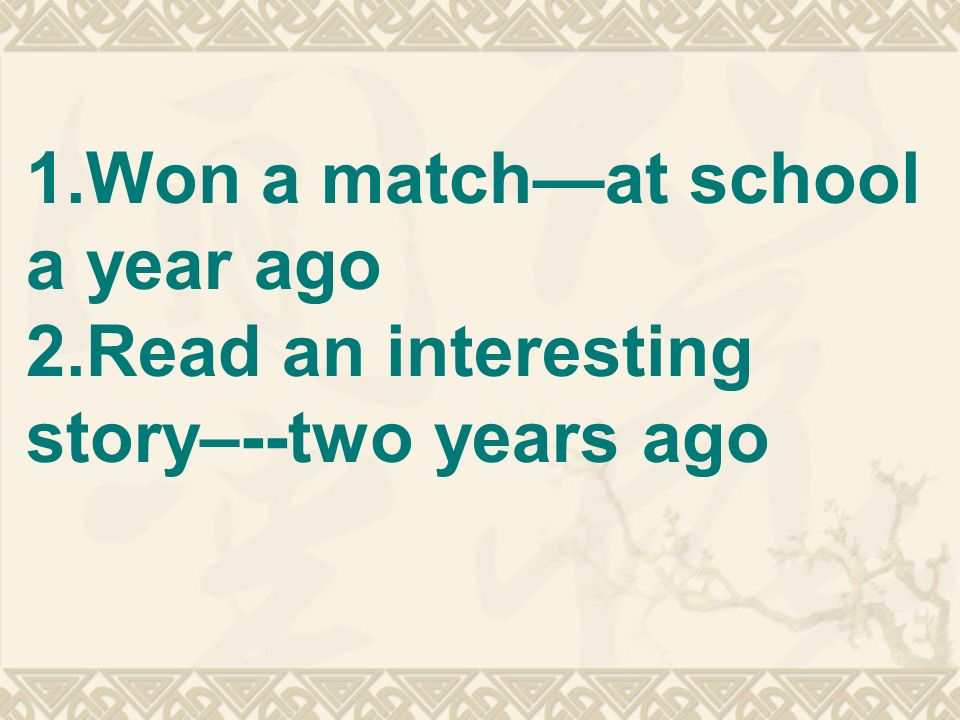 1.Won a matchat school a year ago 2.Read an interesting story–--two years ago