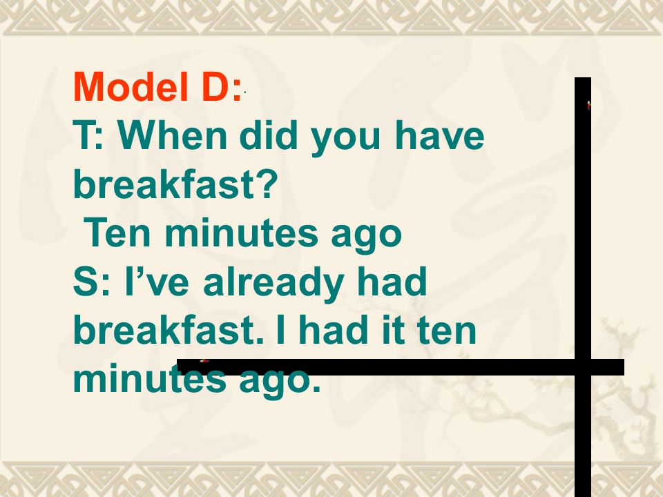 Model D: T: When did you have breakfast. Ten minutes ago S: Ive already had breakfast.