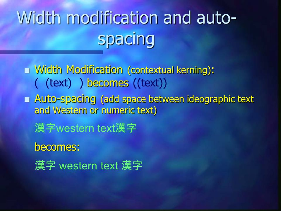 Width modification and auto- spacing n Width Modification (contextual kerning) : becomes n Width Modification (contextual kerning) : ( (text) ) becomes ((text)) Auto-spacing (add space between ideographic text and Western or numeric text) becomes: Auto-spacing (add space between ideographic text and Western or numeric text) western text becomes: western text