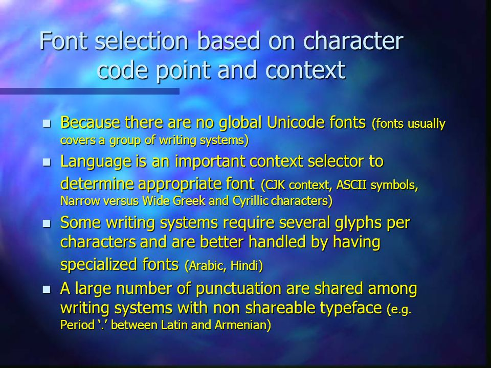 Font selection based on character code point and context n Because there are no global Unicode fonts (fonts usually covers a group of writing systems) n Language is an important context selector to determine appropriate font (CJK context, ASCII symbols, Narrow versus Wide Greek and Cyrillic characters) n Some writing systems require several glyphs per characters and are better handled by having specialized fonts (Arabic, Hindi) n A large number of punctuation are shared among writing systems with non shareable typeface (e.g.