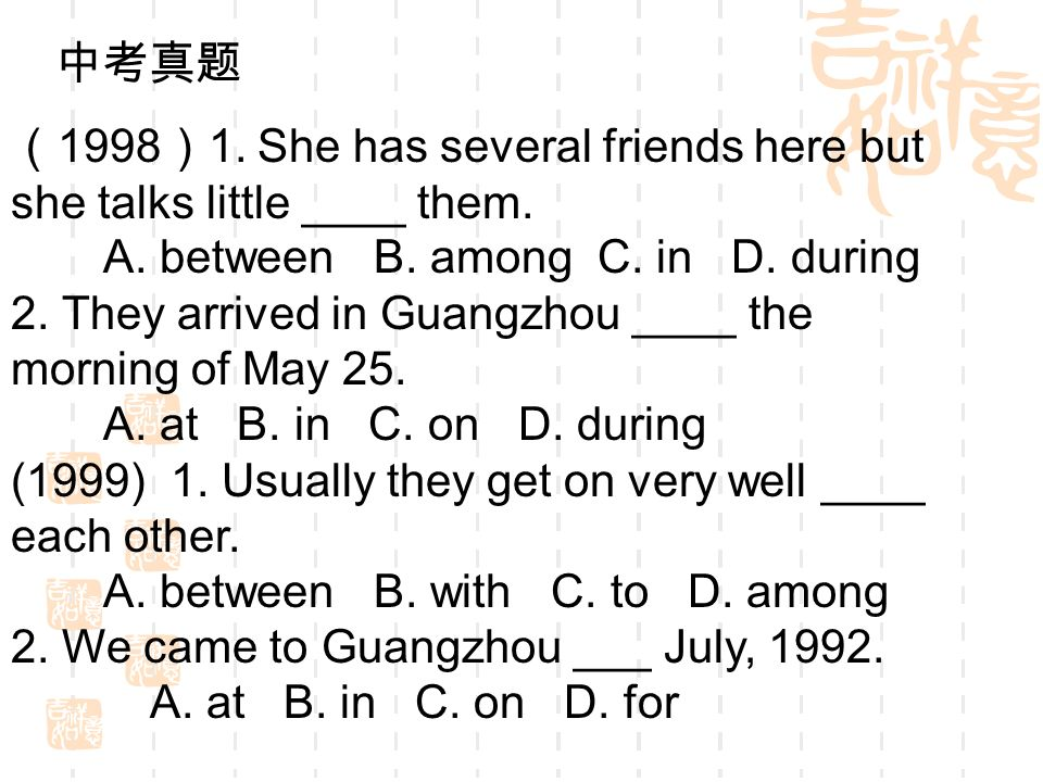 1998 1. She has several friends here but she talks little ____ them. A. between B. among C. in D. during 2. They arrived in Guangzhou ____ the morning