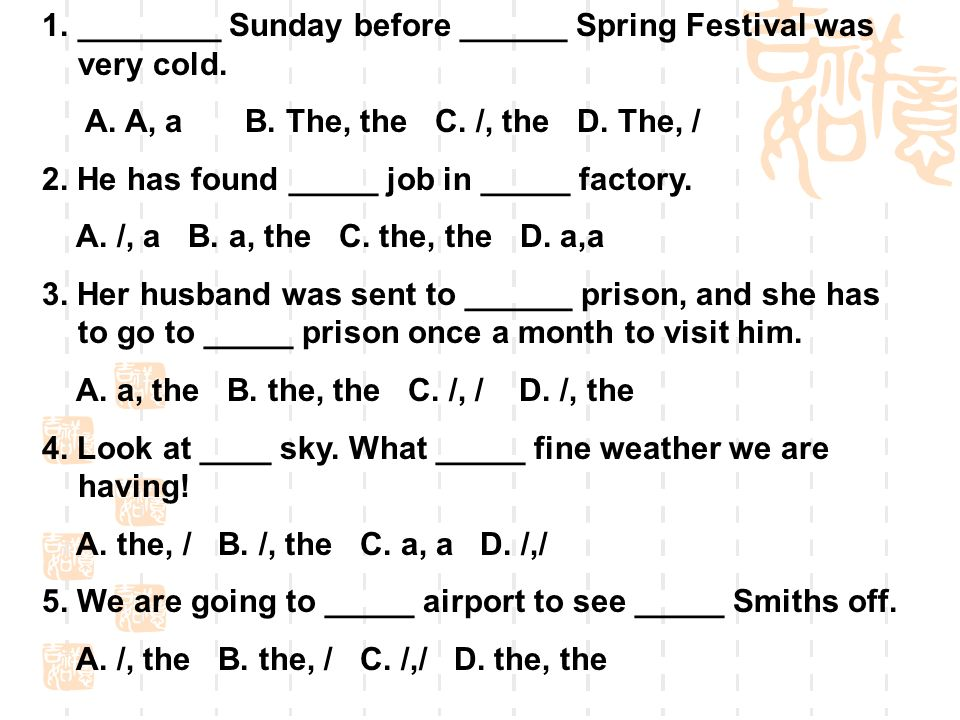 1.________ Sunday before ______ Spring Festival was very cold. A. A, a B. The, the C. /, the D. The, / 2. He has found _____ job in _____ factory. A.