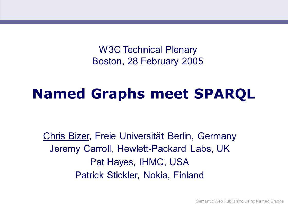 Semantic Web Publishing Using Named Graphs Named Graphs meet SPARQL Chris Bizer, Freie Universität Berlin, Germany Jeremy Carroll, Hewlett-Packard Labs, UK Pat Hayes, IHMC, USA Patrick Stickler, Nokia, Finland W3C Technical Plenary Boston, 28 February 2005