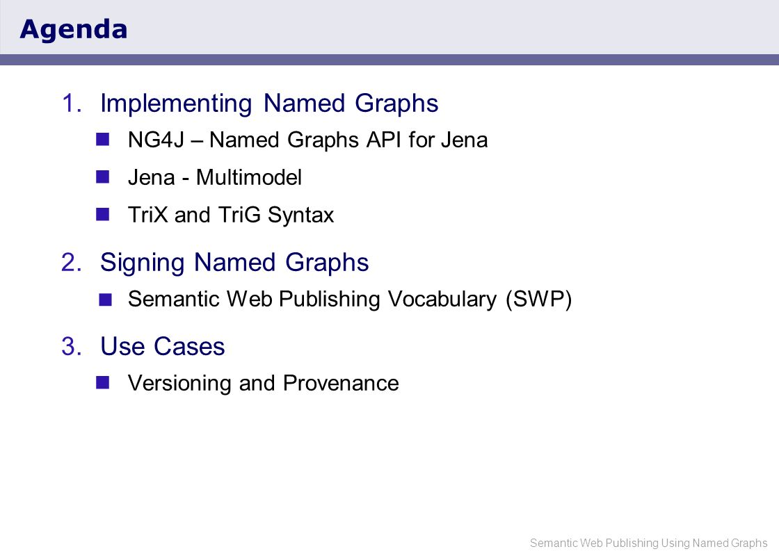 Semantic Web Publishing Using Named Graphs NG4J – Named Graphs API for Jena Extension to the Jena semantic web toolkit APIs for manipulating sets of Named Graphs Memory and database backed storage TriQL query language Serialization using TriX, TriG and collections of RDF/XML files SWP API for signing graphs Available under BSD license