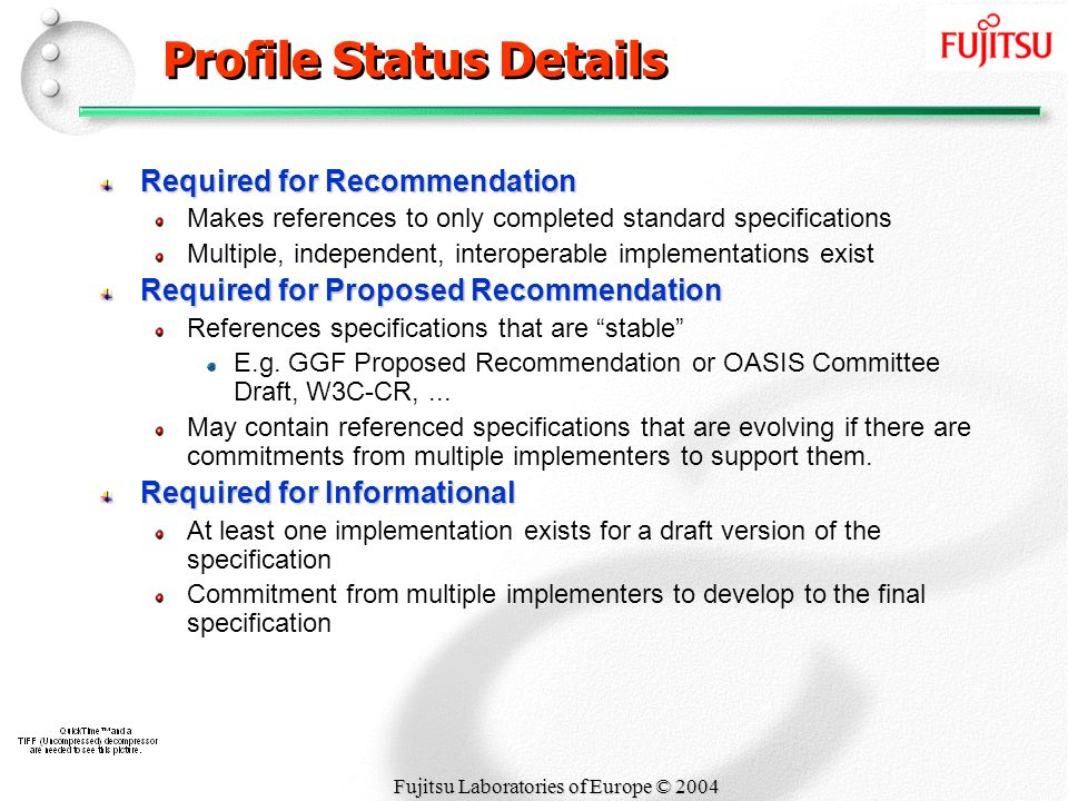 Fujitsu Laboratories of Europe © 2004 Profile Status Details Required for Recommendation Makes references to only completed standard specifications Multiple, independent, interoperable implementations exist Required for Proposed Recommendation References specifications that are stable E.g.