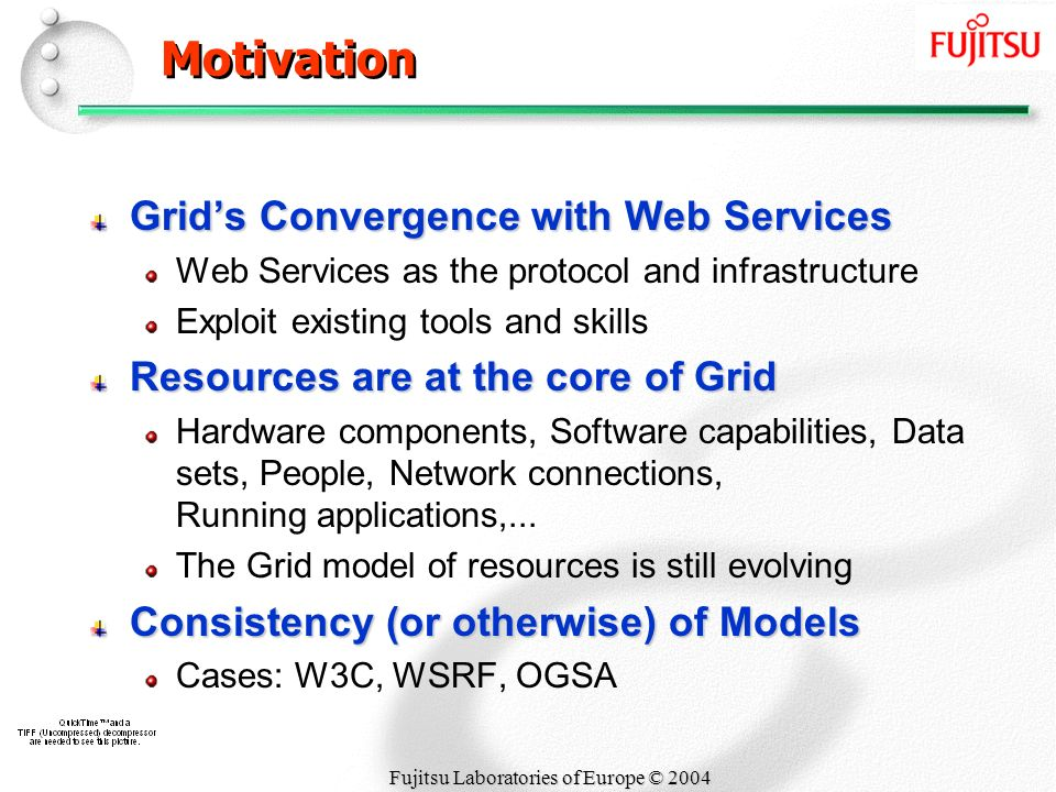 Fujitsu Laboratories of Europe © 2004 Motivation Grids Convergence with Web Services Web Services as the protocol and infrastructure Exploit existing tools and skills Resources are at the core of Grid Hardware components, Software capabilities, Data sets, People, Network connections, Running applications,...