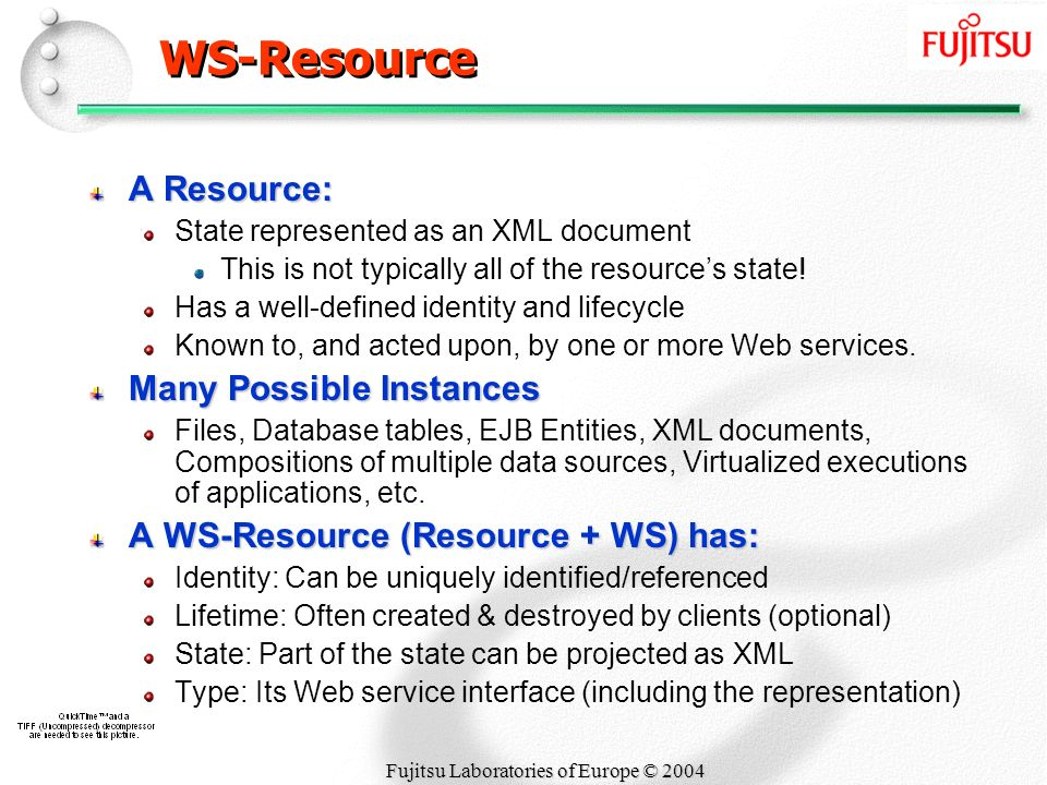 Fujitsu Laboratories of Europe © 2004 WS-Resource A Resource: State represented as an XML document This is not typically all of the resources state.