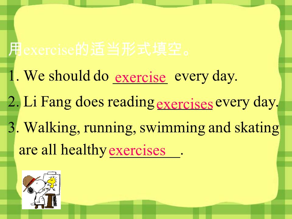 exercise 1. We should do _______ every day. 2. Li Fang does reading _______ every day.