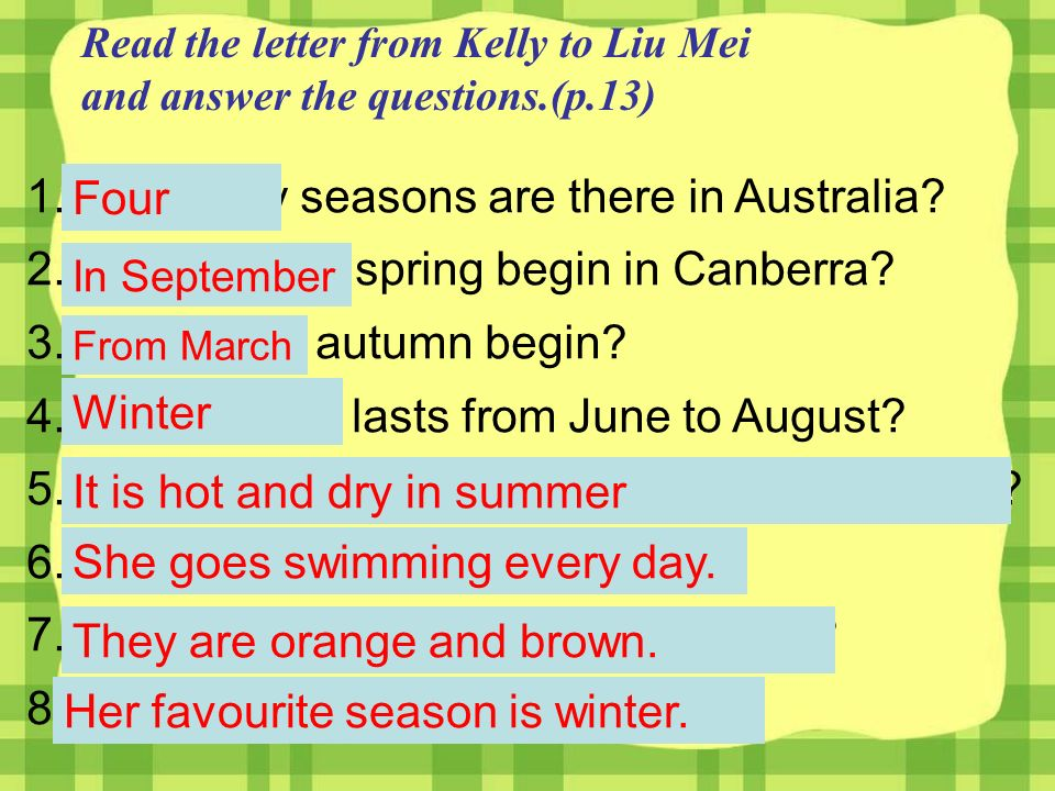 Read the letter from Kelly to Liu Mei and answer the questions.(p.13) 1.How many seasons are there in Australia.