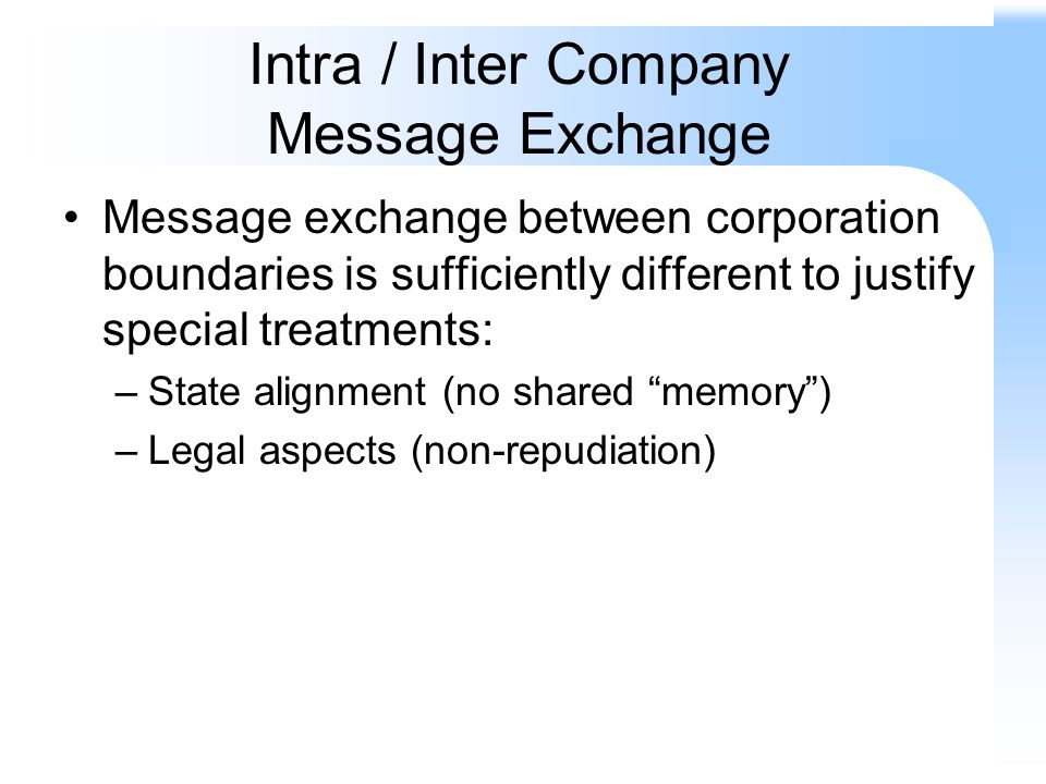 Intra / Inter Company Message Exchange Message exchange between corporation boundaries is sufficiently different to justify special treatments: –State alignment (no shared memory) –Legal aspects (non-repudiation)