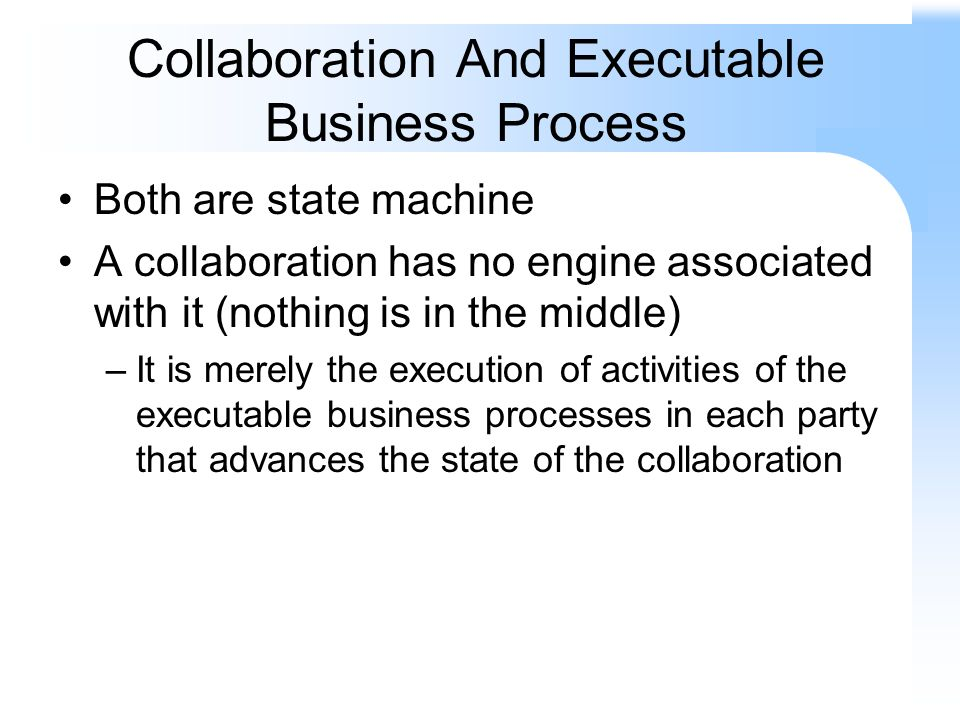 Collaboration And Executable Business Process Both are state machine A collaboration has no engine associated with it (nothing is in the middle) –It is merely the execution of activities of the executable business processes in each party that advances the state of the collaboration