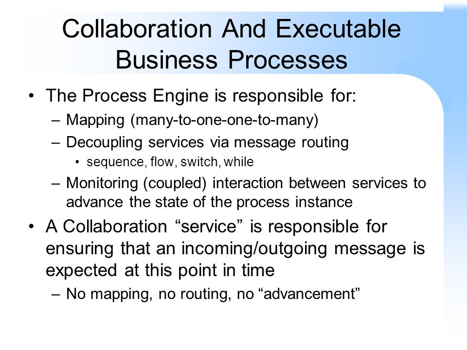 Collaboration And Executable Business Processes The Process Engine is responsible for: –Mapping (many-to-one-one-to-many) –Decoupling services via message routing sequence, flow, switch, while –Monitoring (coupled) interaction between services to advance the state of the process instance A Collaboration service is responsible for ensuring that an incoming/outgoing message is expected at this point in time –No mapping, no routing, no advancement