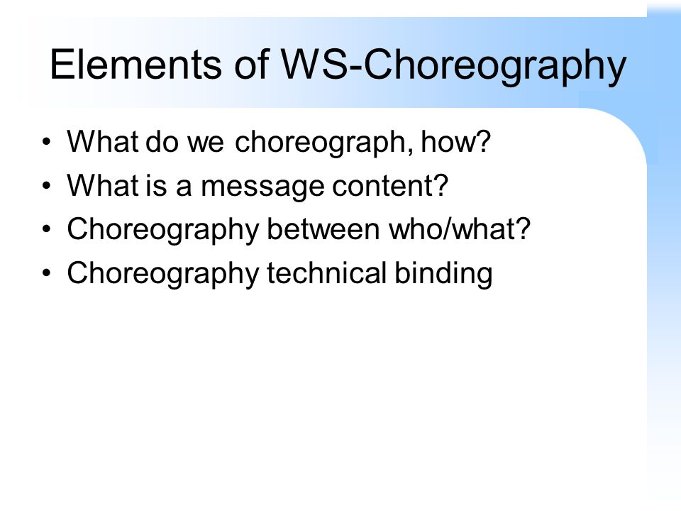 Elements of WS-Choreography What do we choreograph, how? What is a message content? Choreography between who/what? Choreography technical binding