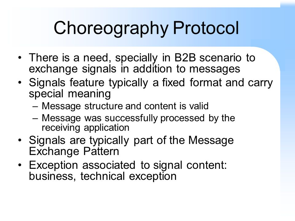 Choreography Protocol There is a need, specially in B2B scenario to exchange signals in addition to messages Signals feature typically a fixed format and carry special meaning –Message structure and content is valid –Message was successfully processed by the receiving application Signals are typically part of the Message Exchange Pattern Exception associated to signal content: business, technical exception