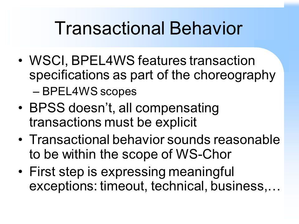 Transactional Behavior WSCI, BPEL4WS features transaction specifications as part of the choreography –BPEL4WS scopes BPSS doesnt, all compensating tra