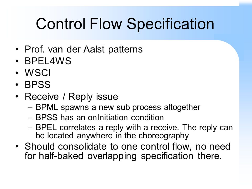 Control Flow Specification Prof. van der Aalst patterns BPEL4WS WSCI BPSS Receive / Reply issue –BPML spawns a new sub process altogether –BPSS has an