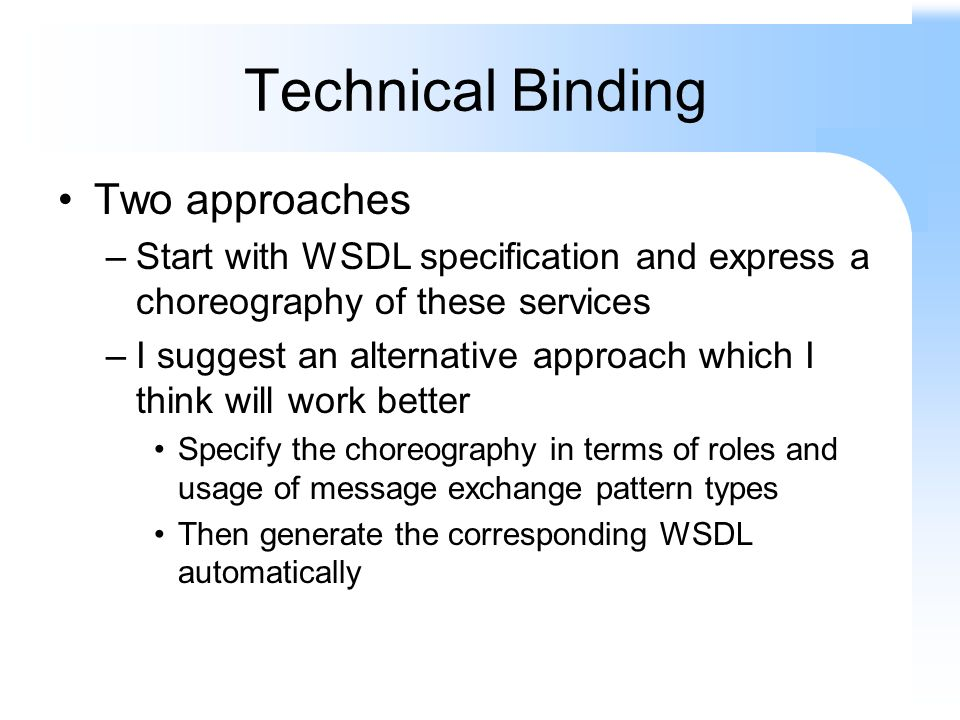 Technical Binding Two approaches –Start with WSDL specification and express a choreography of these services –I suggest an alternative approach which