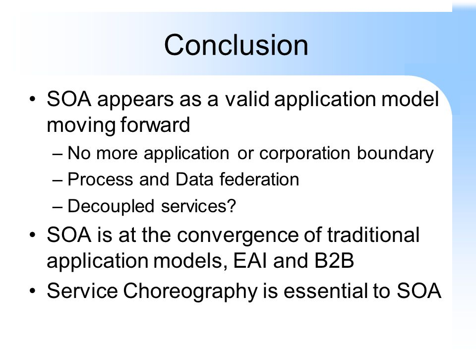 Conclusion SOA appears as a valid application model moving forward –No more application or corporation boundary –Process and Data federation –Decoupled services.