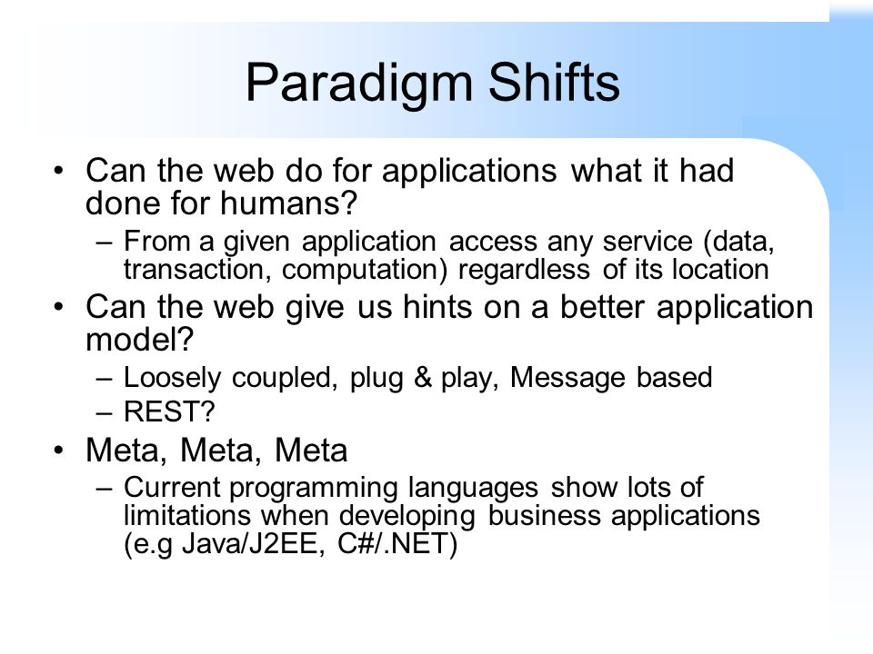 Paradigm Shifts Can the web do for applications what it had done for humans? –From a given application access any service (data, transaction, computat