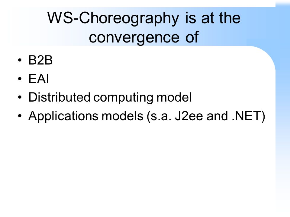WS-Choreography is at the convergence of B2B EAI Distributed computing model Applications models (s.a. J2ee and.NET)