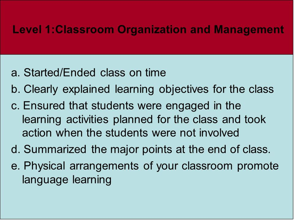 Level 1:Classroom Organization and Management a. Started/Ended class on time b. Clearly explained learning objectives for the class c. Ensured that st