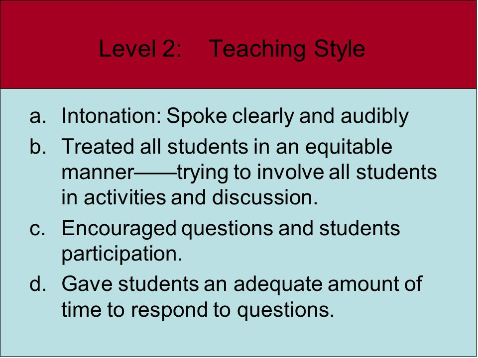 Level 2: Teaching Style a.Intonation: Spoke clearly and audibly b.Treated all students in an equitable mannertrying to involve all students in activit