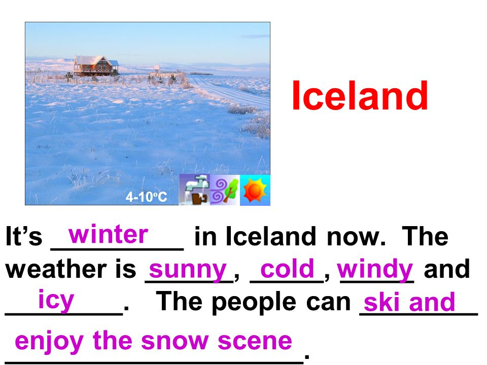 Iceland Its _________ in Iceland now. The weather is ______, _____, _____ and ________.
