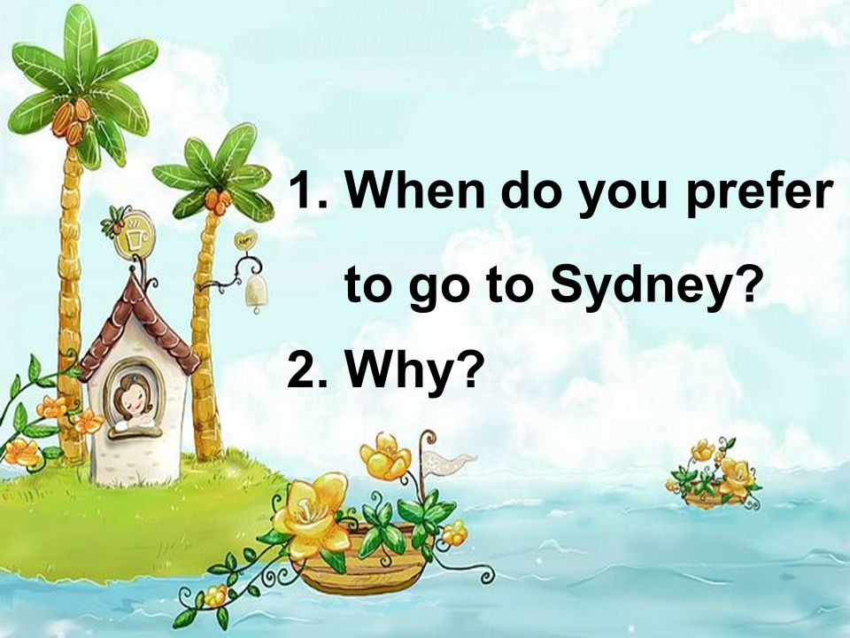 1. When do you prefer to go to Sydney 2. Why