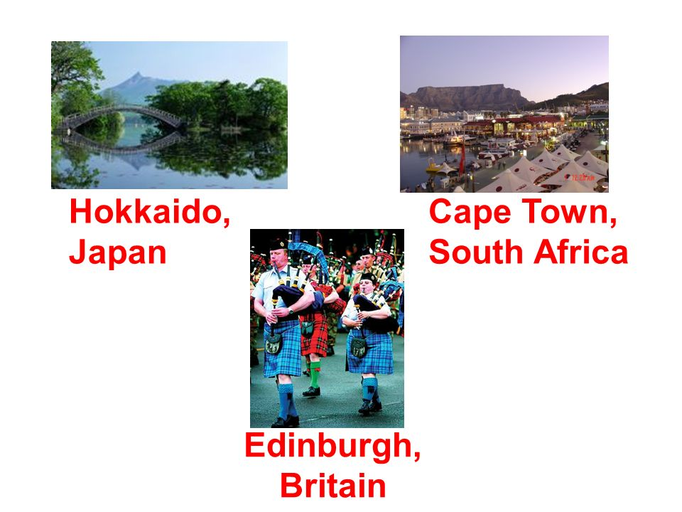 Hokkaido, Japan Cape Town, South Africa Edinburgh, Britain